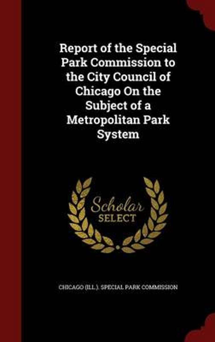 Report of the Special Park Commission to the City Council of Chicago on the Subject of a Metropolitan Park System