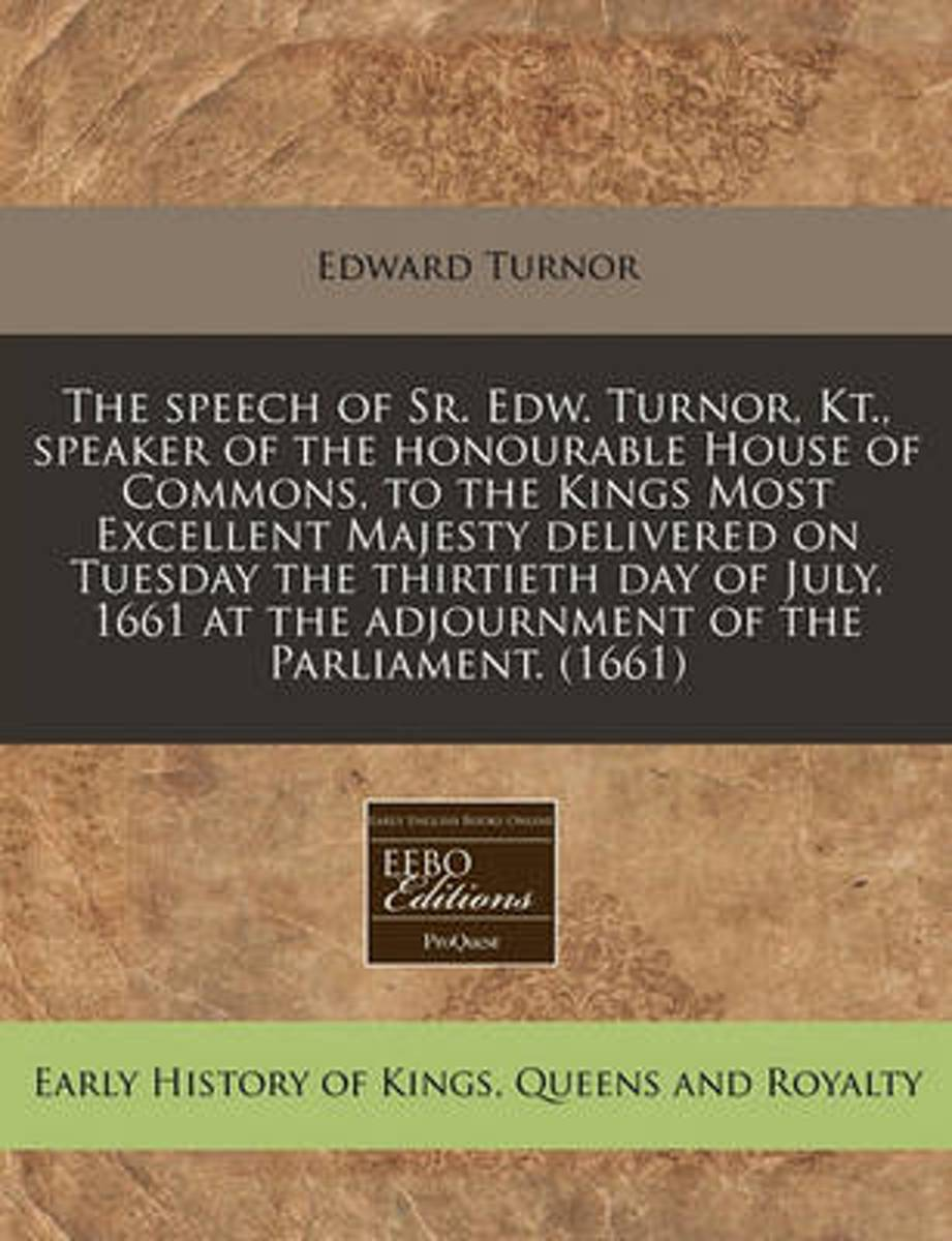 The Speech of Sr. Edw. Turnor, Kt., Speaker of the Honourable House of Commons, to the Kings Most Excellent Majesty Delivered on Tuesday the Thirtieth Day of July, 1661 at the Adjournment of