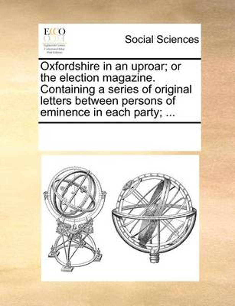 Oxfordshire in an Uproar; Or the Election Magazine. Containing a Series of Original Letters Between Persons of Eminence in Each Party;
