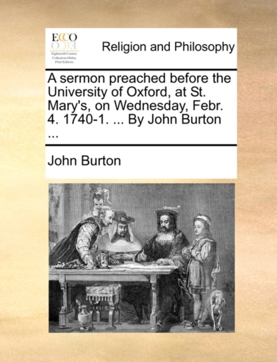 A Sermon Preached Before the University of Oxford, at St. Mary's, on Wednesday, Febr. 4. 1740-1. ... by John Burton ...