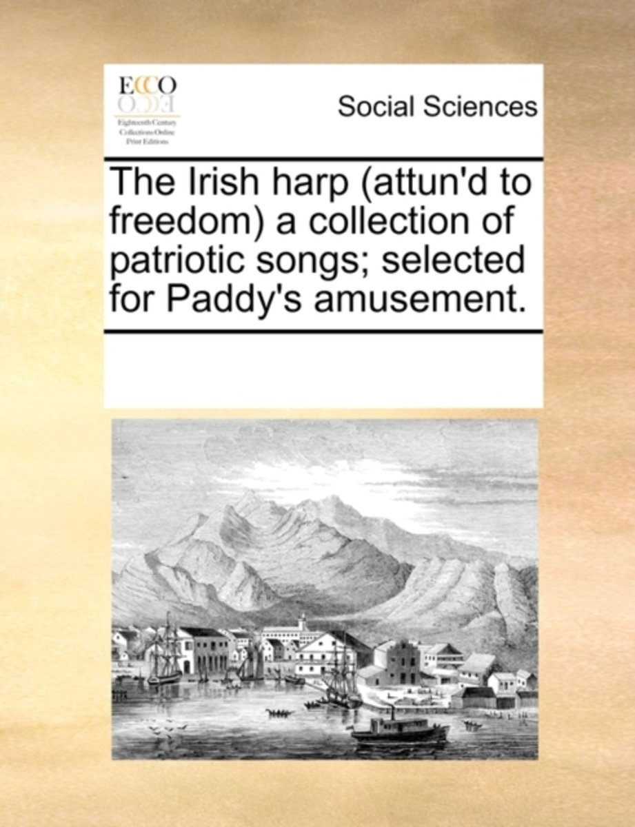 The Irish Harp (Attun'd to Freedom) a Collection of Patriotic Songs; Selected for Paddy's Amusement.