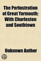 The Perlustration Of Great Yarmouth; With Charleston And Southtown
