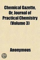 Chemical Gazette, Or, Journal of Practical Chemistry (Volume 3)