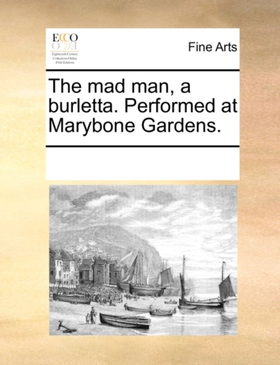The Mad Man, a Burletta. Performed at Marybone Gardens.
