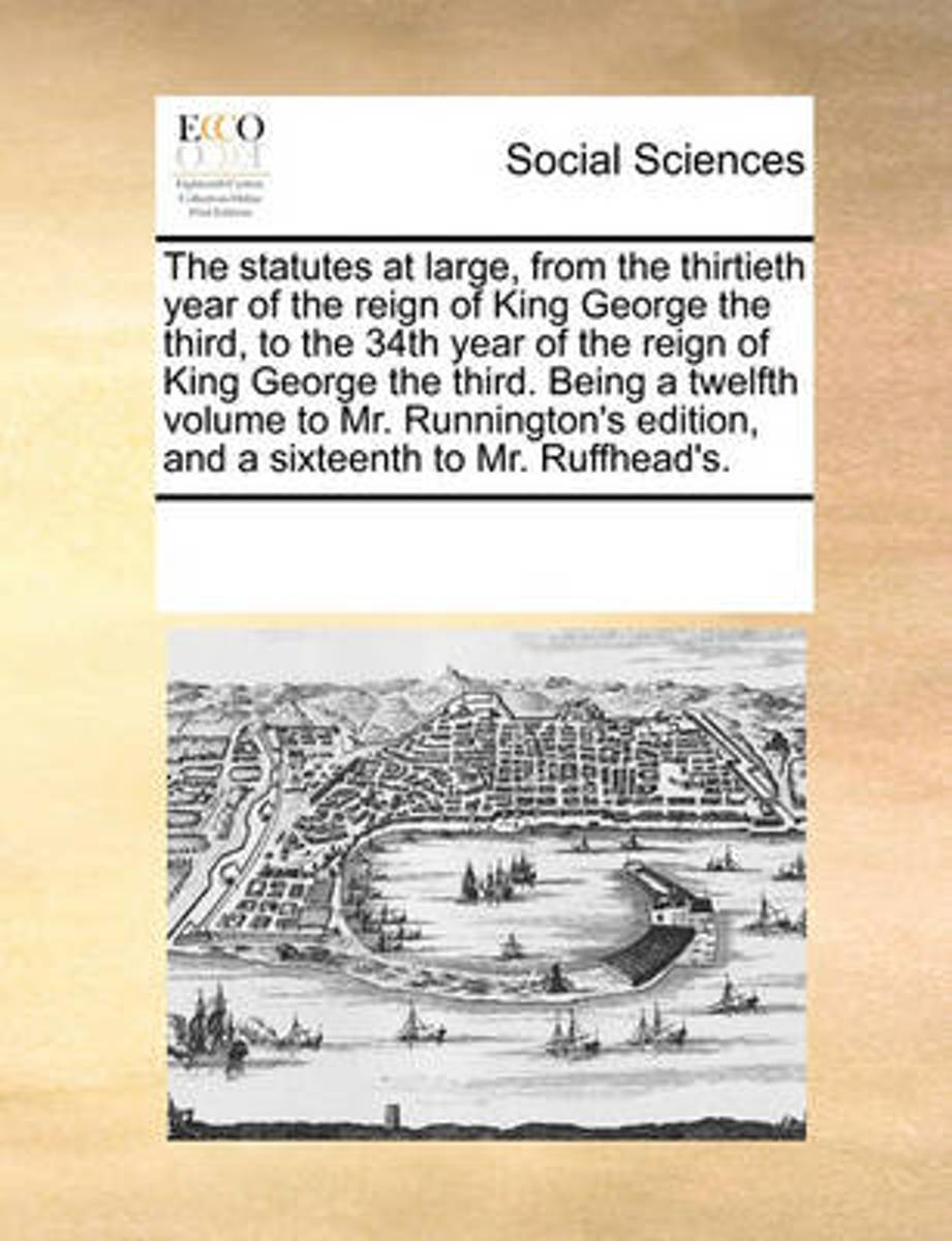 The Statutes at Large, from the Thirtieth Year of the Reign of King George the Third, to the 34th Year of the Reign of King George the Third. Being a Twelfth Volume to Mr. Runnington's Editio