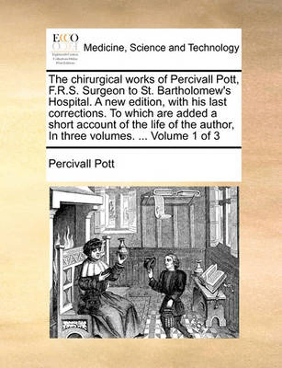 The Chirurgical Works of Percivall Pott, F.R.S. Surgeon to St. Bartholomew's Hospital. a New Edition, with His Last Corrections. to Which Are Added a Short Account of the Life of the Author,