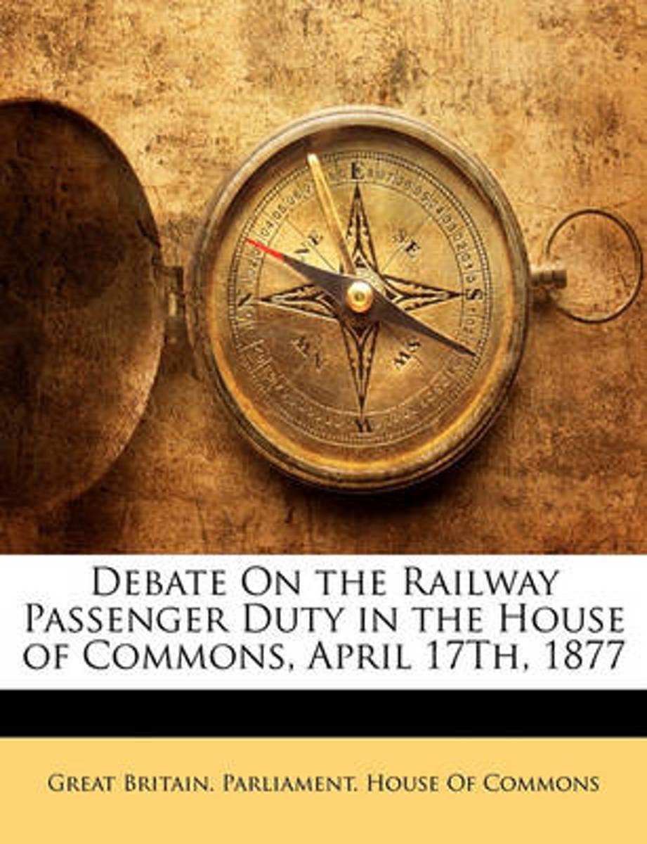 Debate on the Railway Passenger Duty in the House of Commons, April 17th, 1877