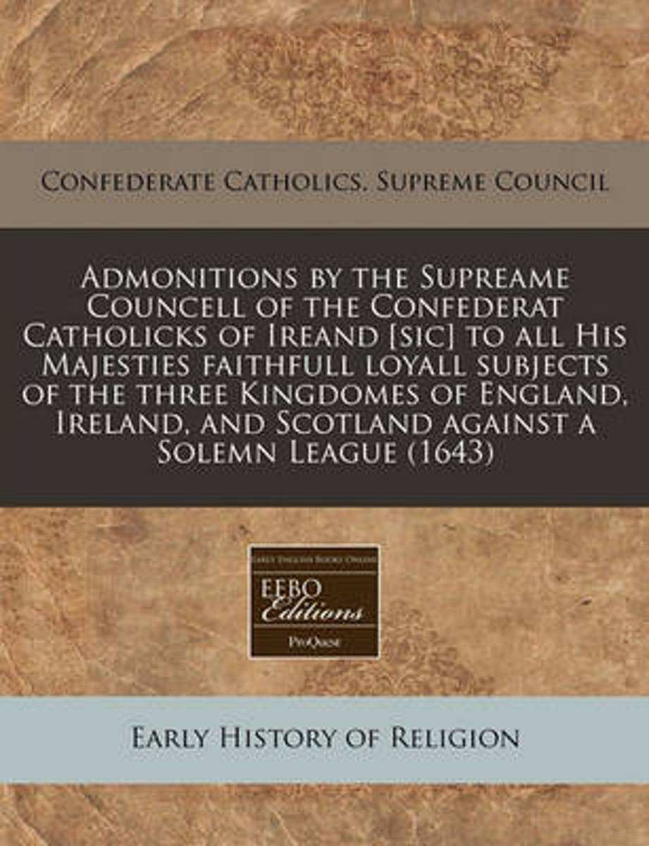 Admonitions by the Supreame Councell of the Confederat Catholicks of Ireand [Sic] to All His Majesties Faithfull Loyall Subjects of the Three Kingdomes of England, Ireland, and Scotland Again