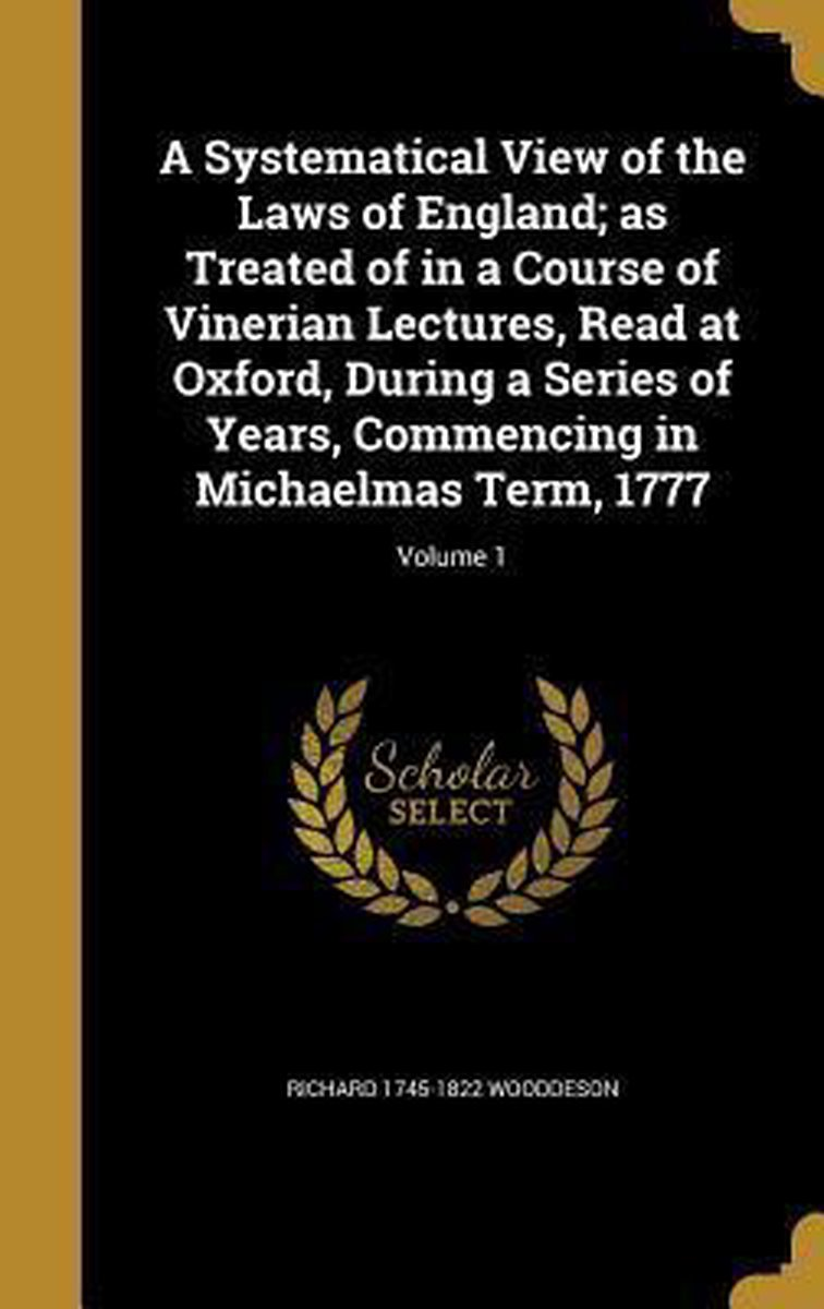 A Systematical View of the Laws of England; As Treated of in a Course of Vinerian Lectures, Read at Oxford, During a Series of Years, Commencing in Michaelmas Term, 1777; Volume 1