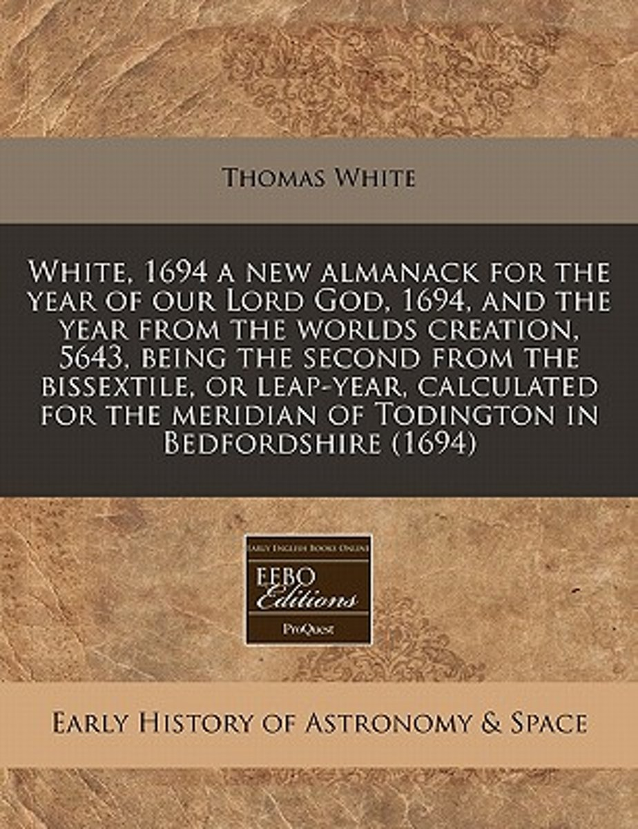 White, 1694 a New Almanack for the Year of Our Lord God, 1694, and the Year from the Worlds Creation, 5643, Being the Second from the Bissextile, or Leap-Year, Calculated for the Meridian of