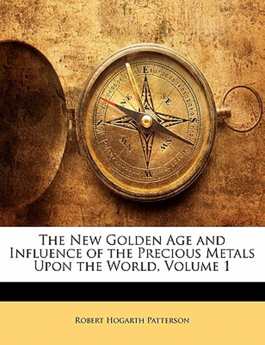 The New Golden Age and Influence of the Precious Metals Upon the World, Volume 1
