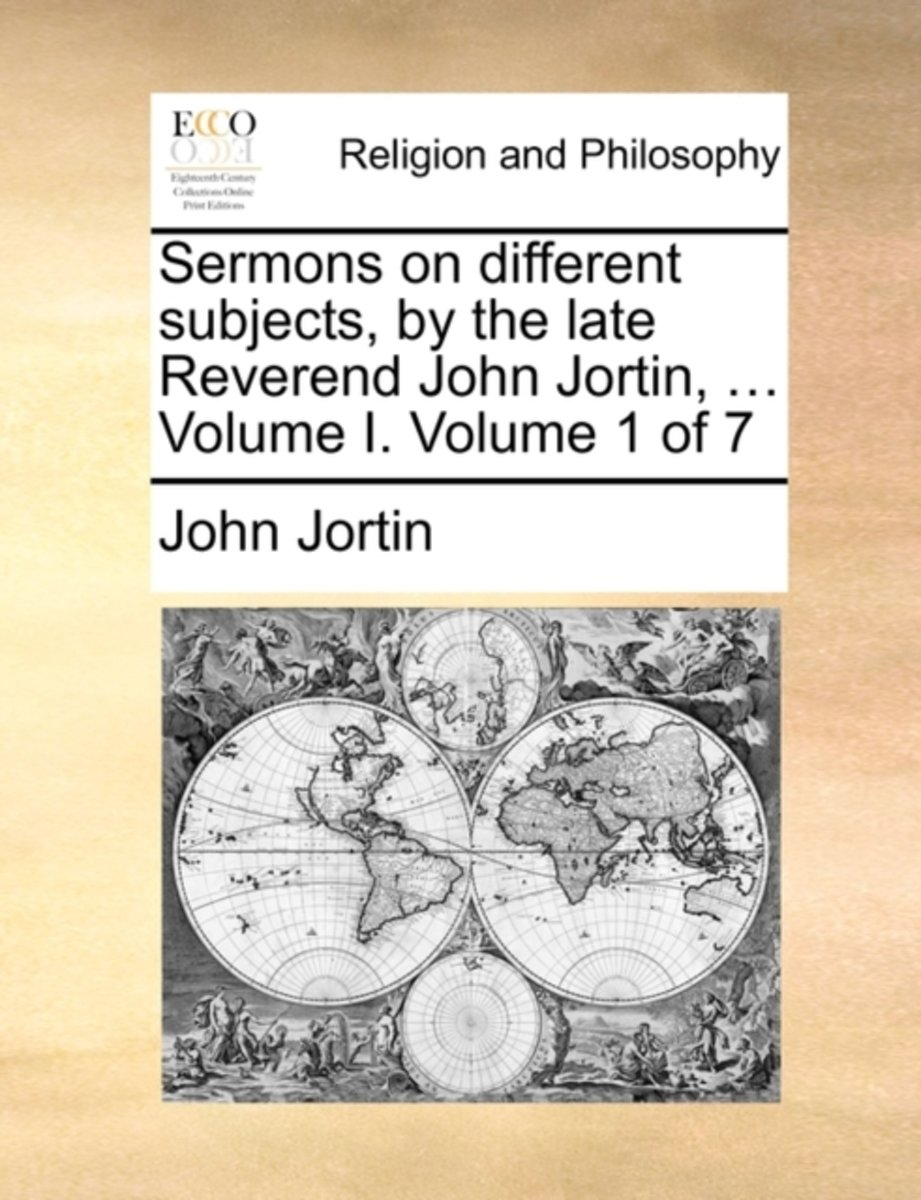 Sermons on Different Subjects, by the Late Reverend John Jortin, ... Volume I. Volume 1 of 7