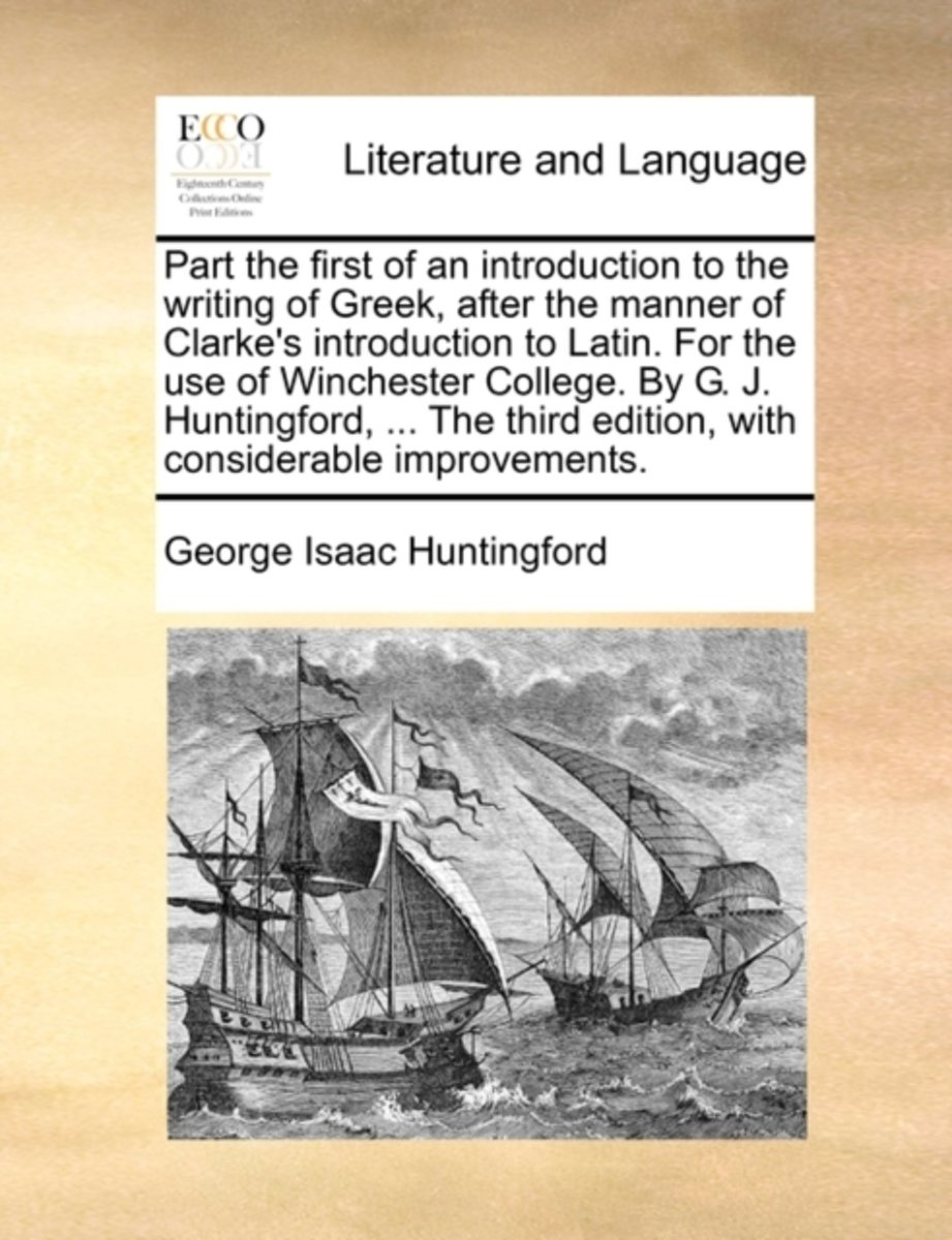 Part the First of an Introduction to the Writing of Greek, After the Manner of Clarke's Introduction to Latin. for the Use of Winchester College. by G. J. Huntingford, ... the Third Edition,