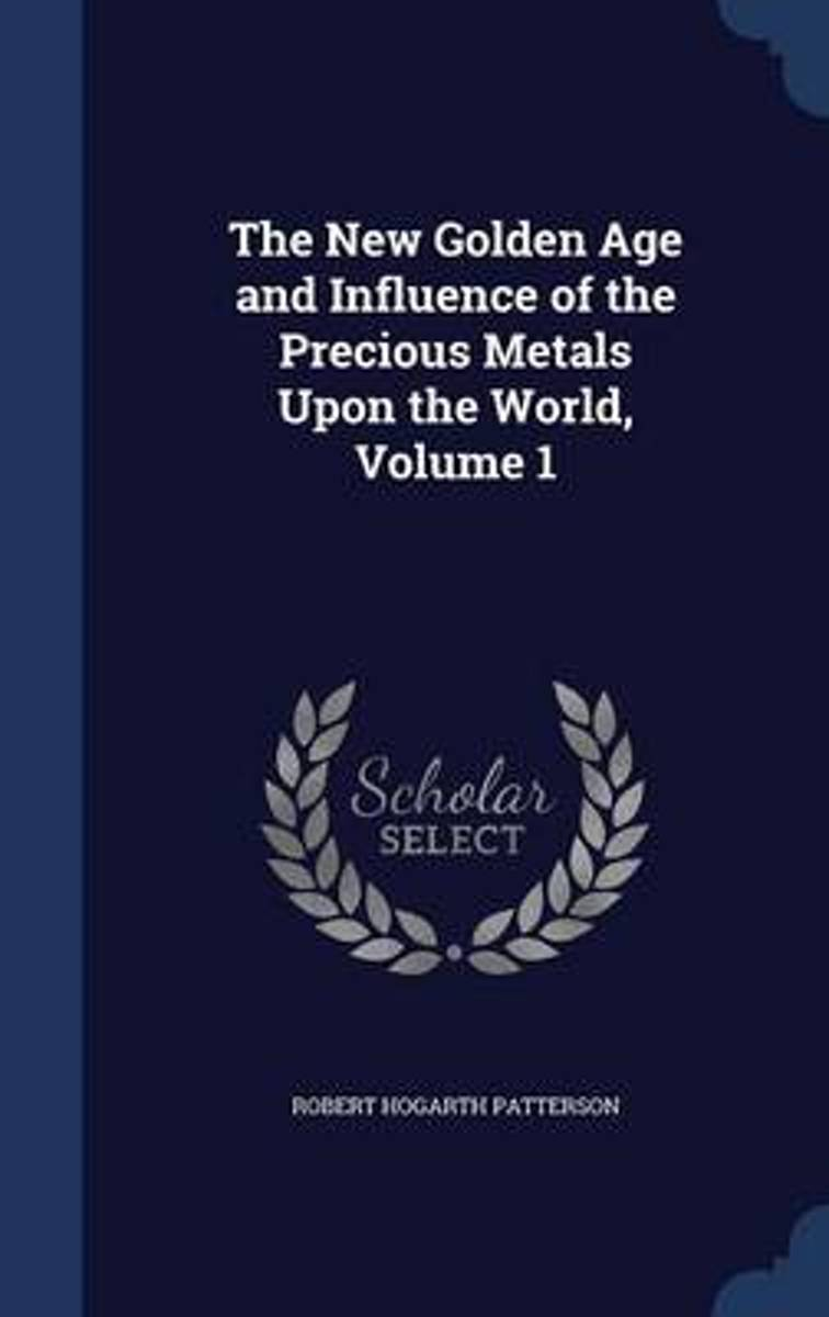 The New Golden Age and Influence of the Precious Metals Upon the World; Volume 1