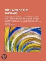 The Lives Of The Puritans; Containing A Biographical Account Of The Those Divines Who Distinguished Themselves In The Cause Of Religious