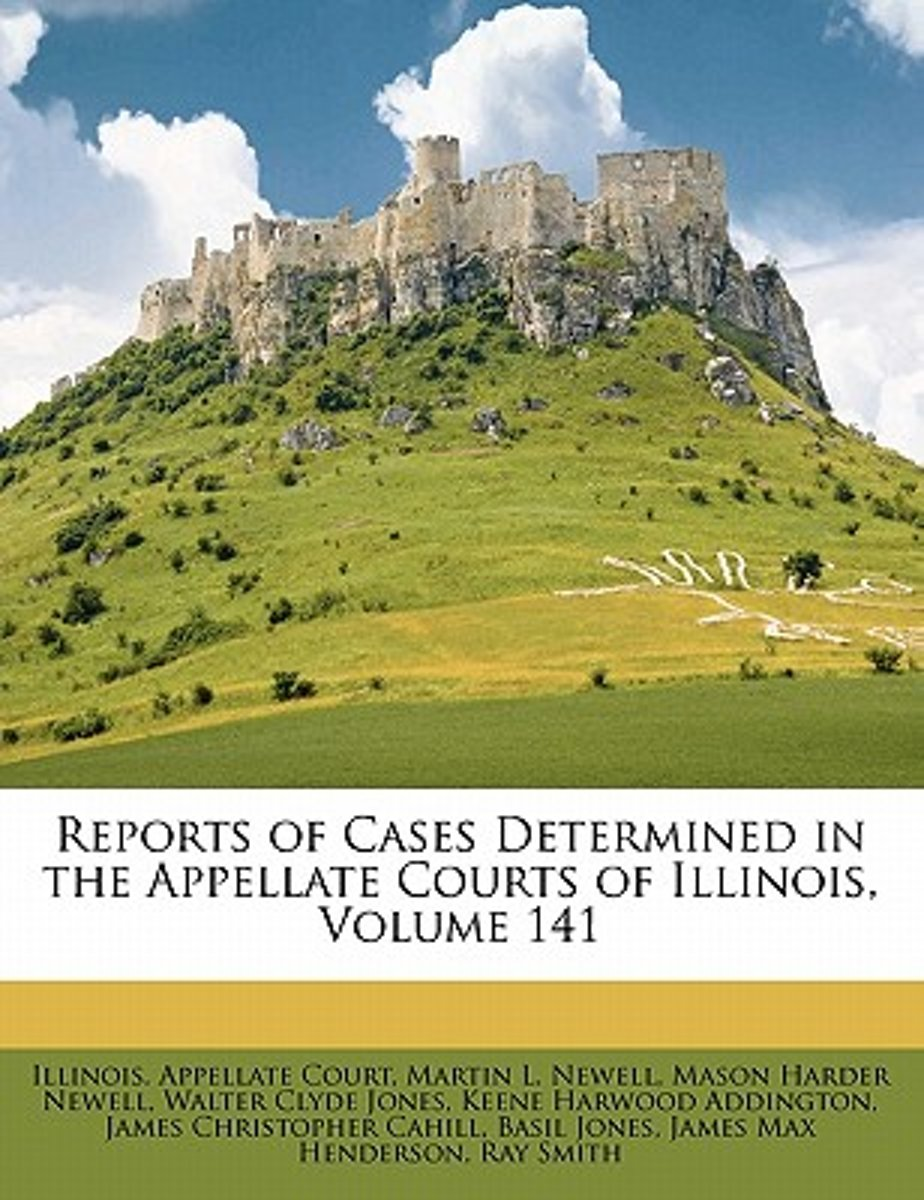 Reports of Cases Determined in the Appellate Courts of Illinois, Volume 141