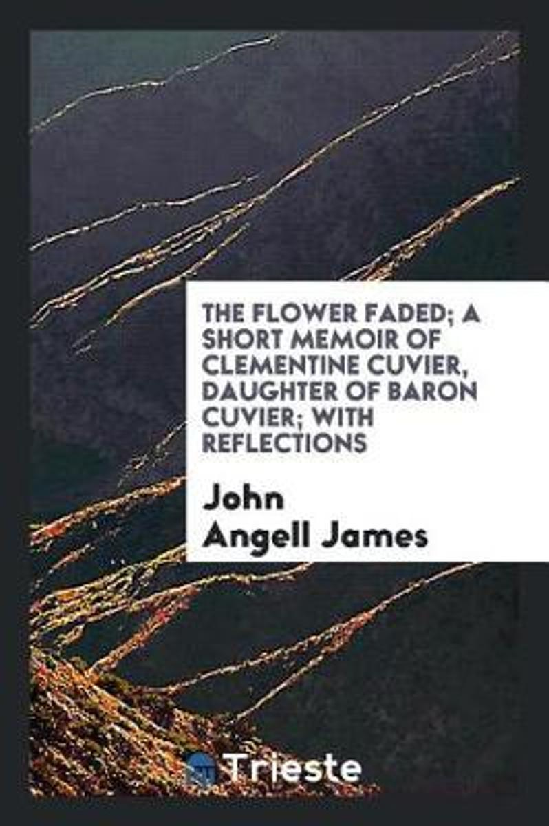 The Flower Faded; A Short Memoir of Clementine Cuvier, Daughter of Baron Cuvier; With Reflections