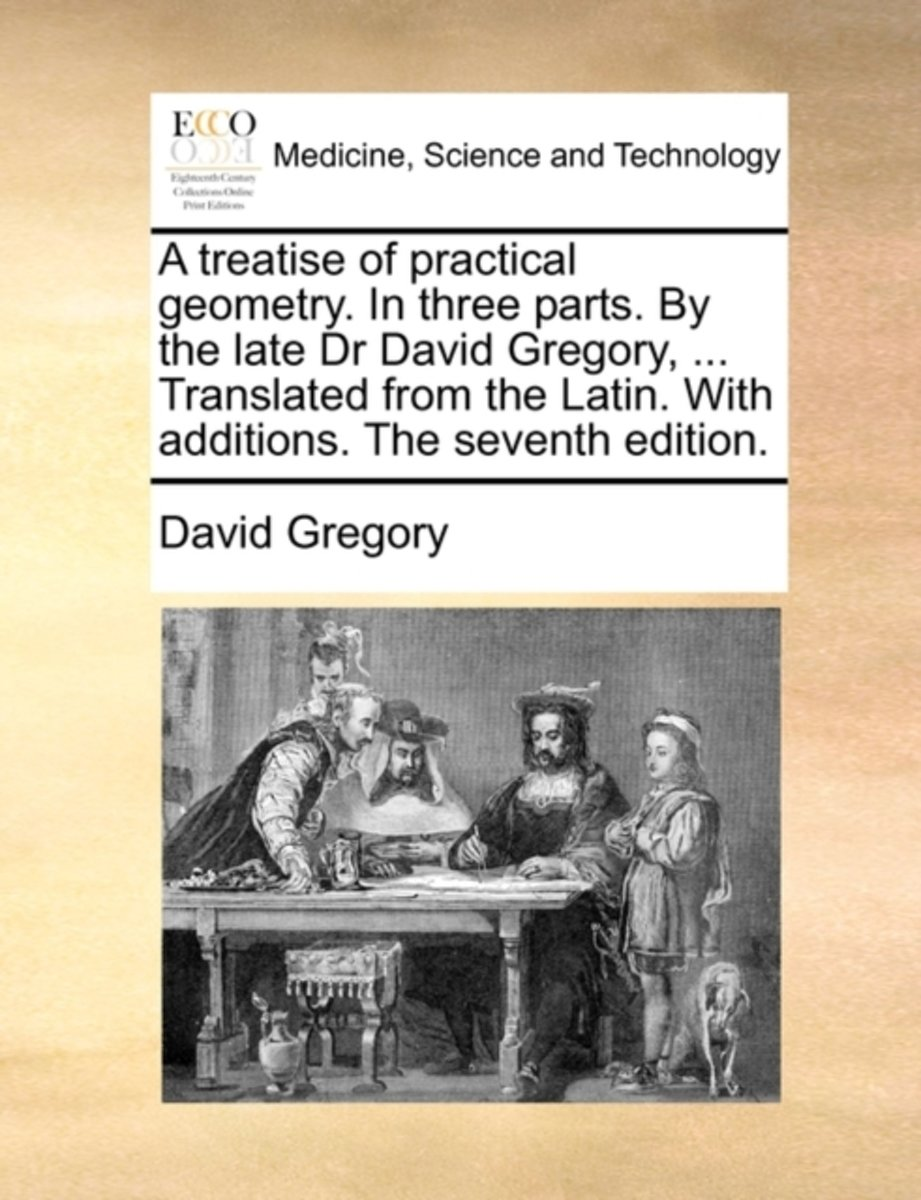 A Treatise of Practical Geometry. in Three Parts. by the Late Dr David Gregory, ... Translated from the Latin. with Additions. the Seventh Edition
