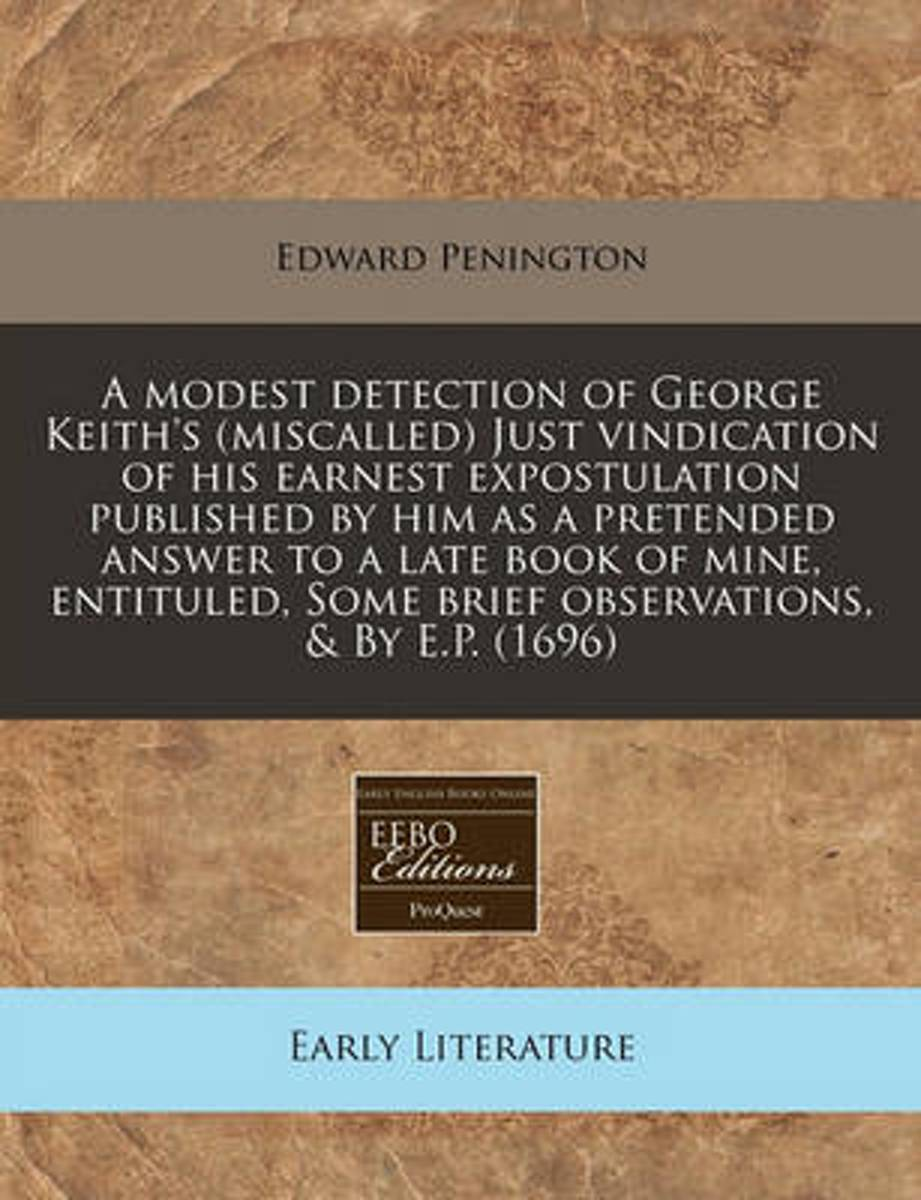 A Modest Detection of George Keith's (Miscalled) Just Vindication of His Earnest Expostulation Published by Him as a Pretended Answer to a Late Book of Mine, Entituled, Some Brief Observation