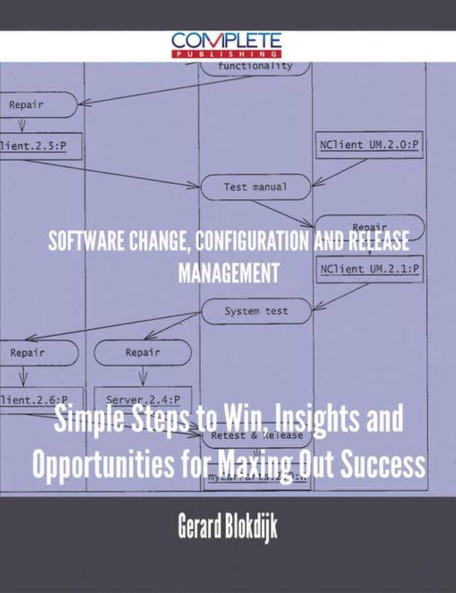 Software Change, Configuration and Release Management - Simple Steps to Win, Insights and Opportunities for Maxing Out Success