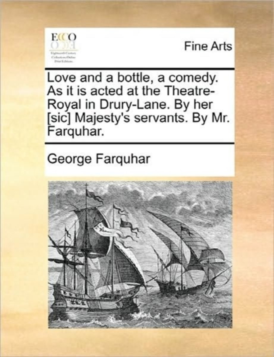Love and a Bottle, a Comedy. as It Is Acted at the Theatre-Royal in Drury-Lane. by Her [sic] Majesty's Servants. by Mr. Farquhar