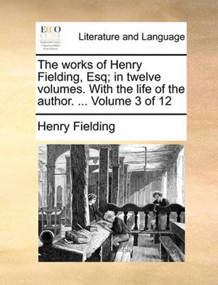 The Works of Henry Fielding, Esq; In Twelve Volumes. with the Life of the Author. ... Volume 3 of 12