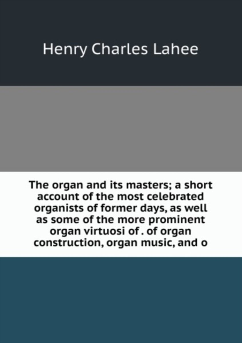 The Organ and Its Masters; a Short Account of the Most Celebrated Organists of Former Days, As Well As Some of the More Prominent Organ Virtuosi of . of Organ Construction, Organ Music, and O