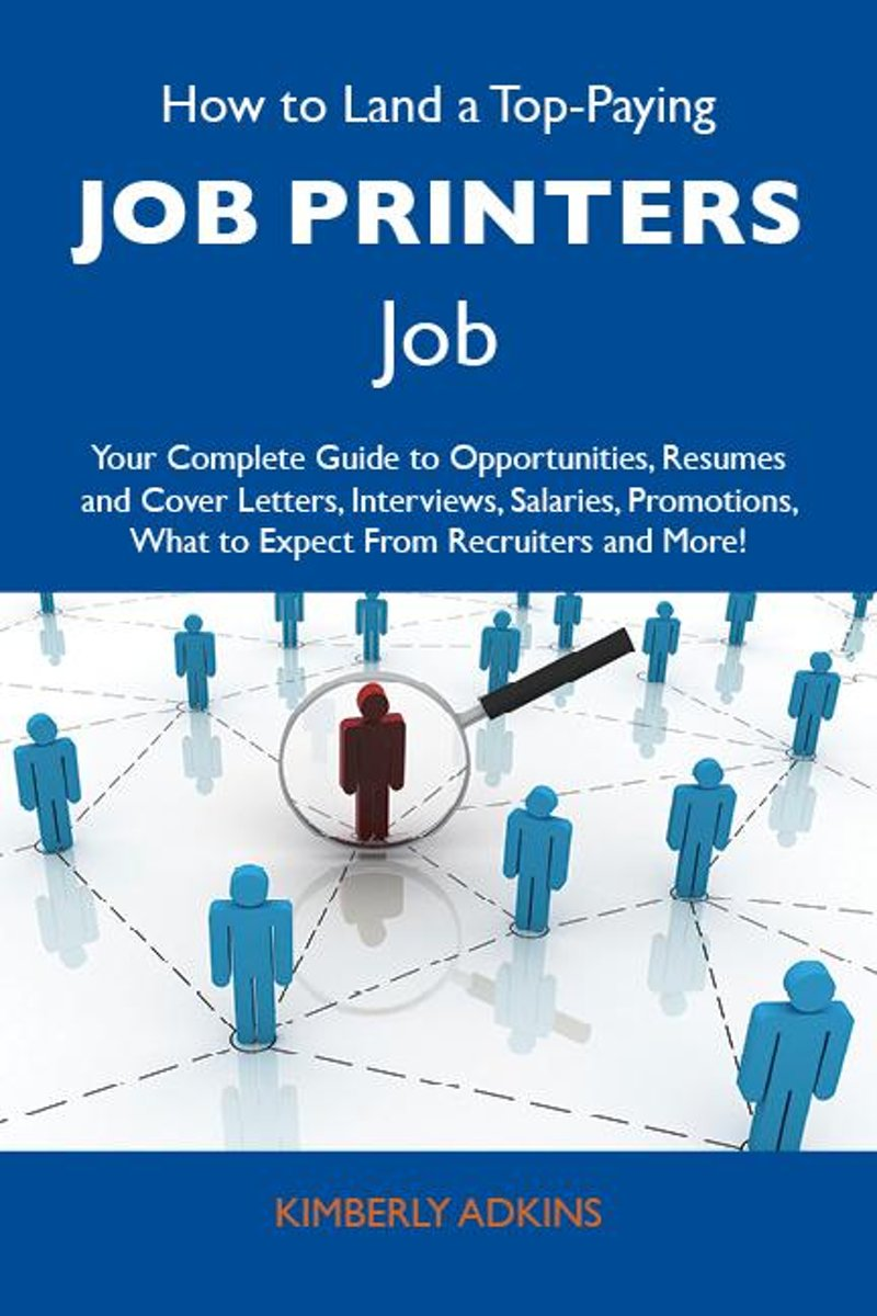 How to Land a Top-Paying Job printers Job: Your Complete Guide to Opportunities, Resumes and Cover Letters, Interviews, Salaries, Promotions, What to Expect From Recruiters and More