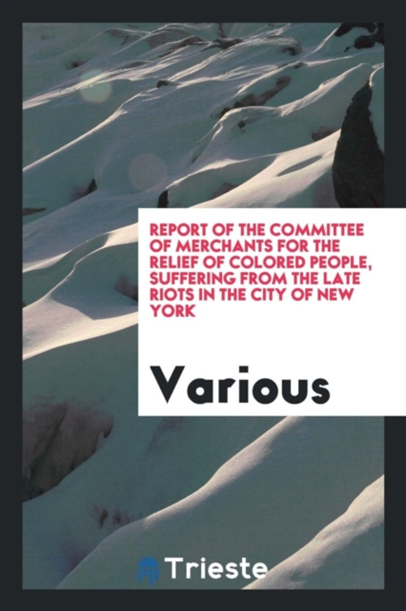 Report of the Committee of Merchants for the Relief of Colored People, Suffering from the Late Riots in the City of New York