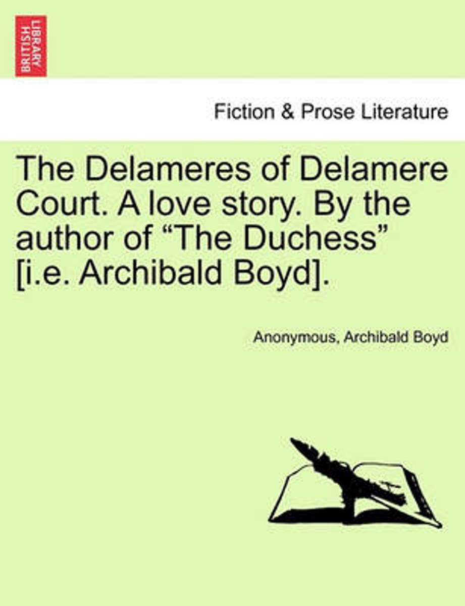 The Delameres of Delamere Court. a Love Story. by the Author of The Duchess [I.E. Archibald Boyd].