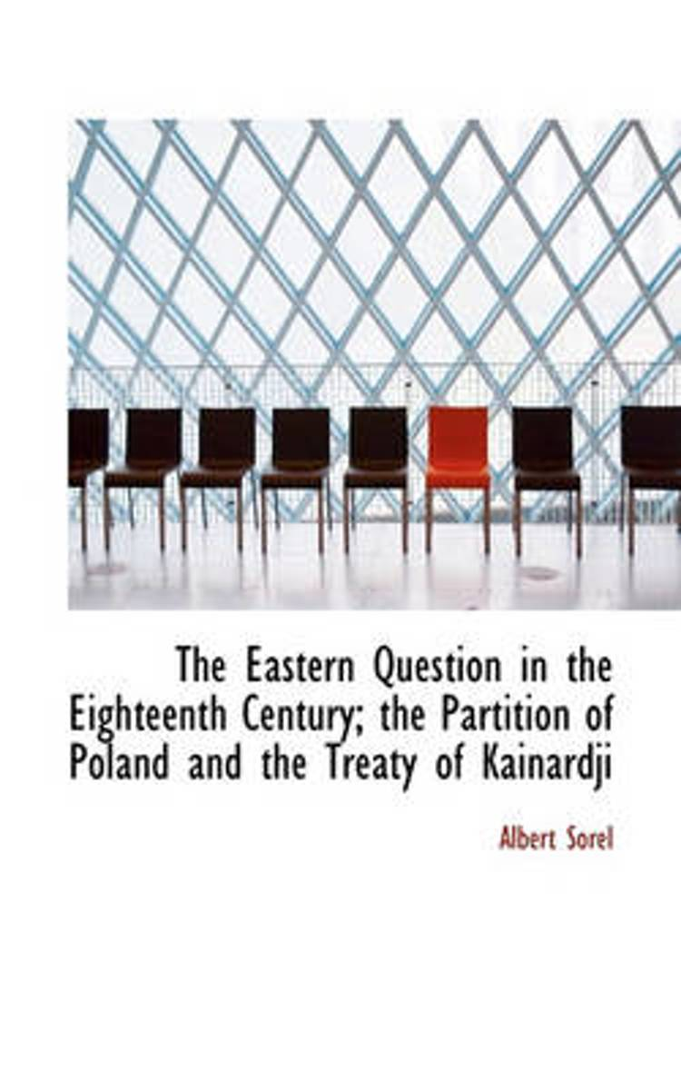 The Eastern Question in the Eighteenth Century; The Partition of Poland and the Treaty of Kainardji