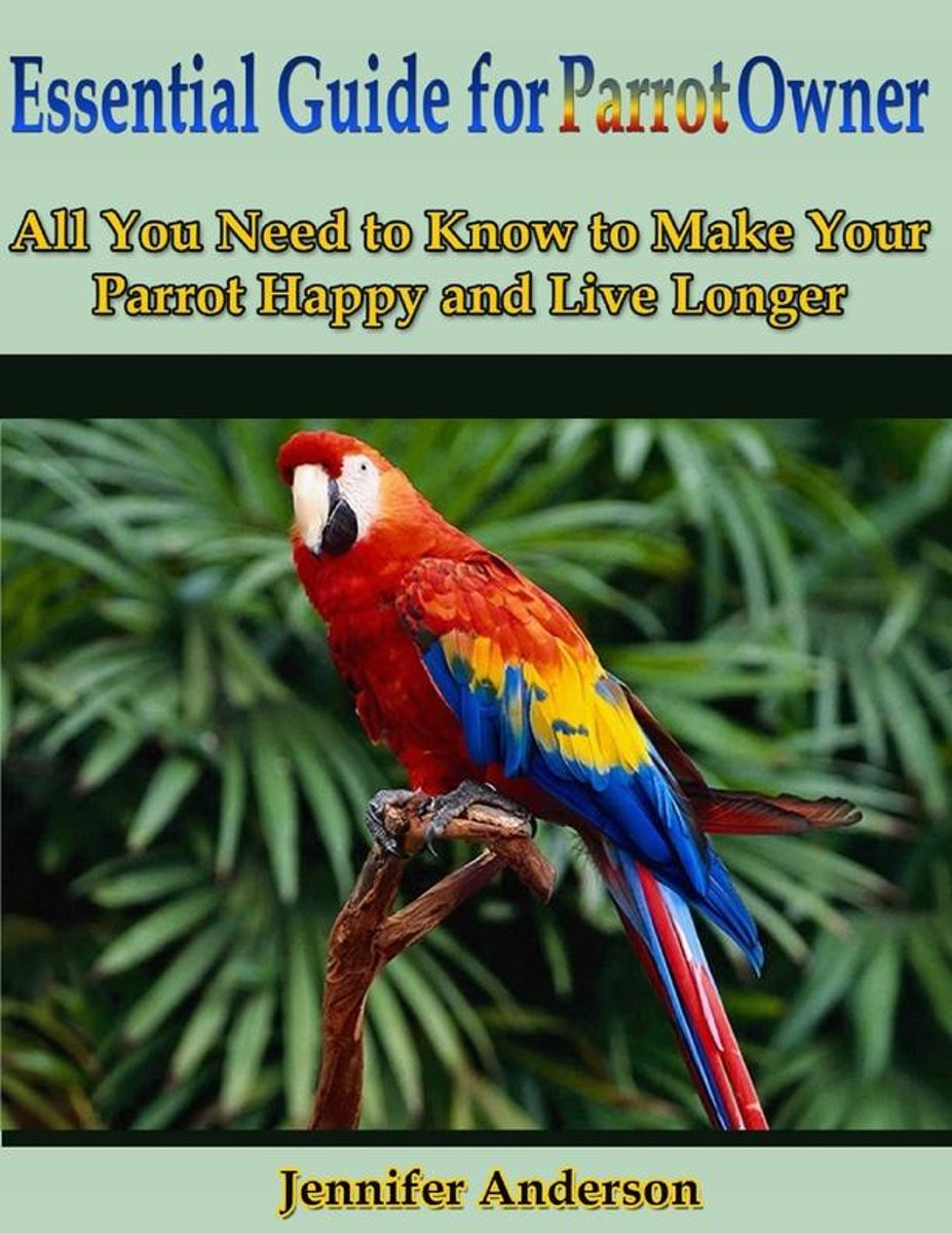 Essential Guide for Parrot Owner: All You Need to Know to Make Your Parrot Happy and Live Longer