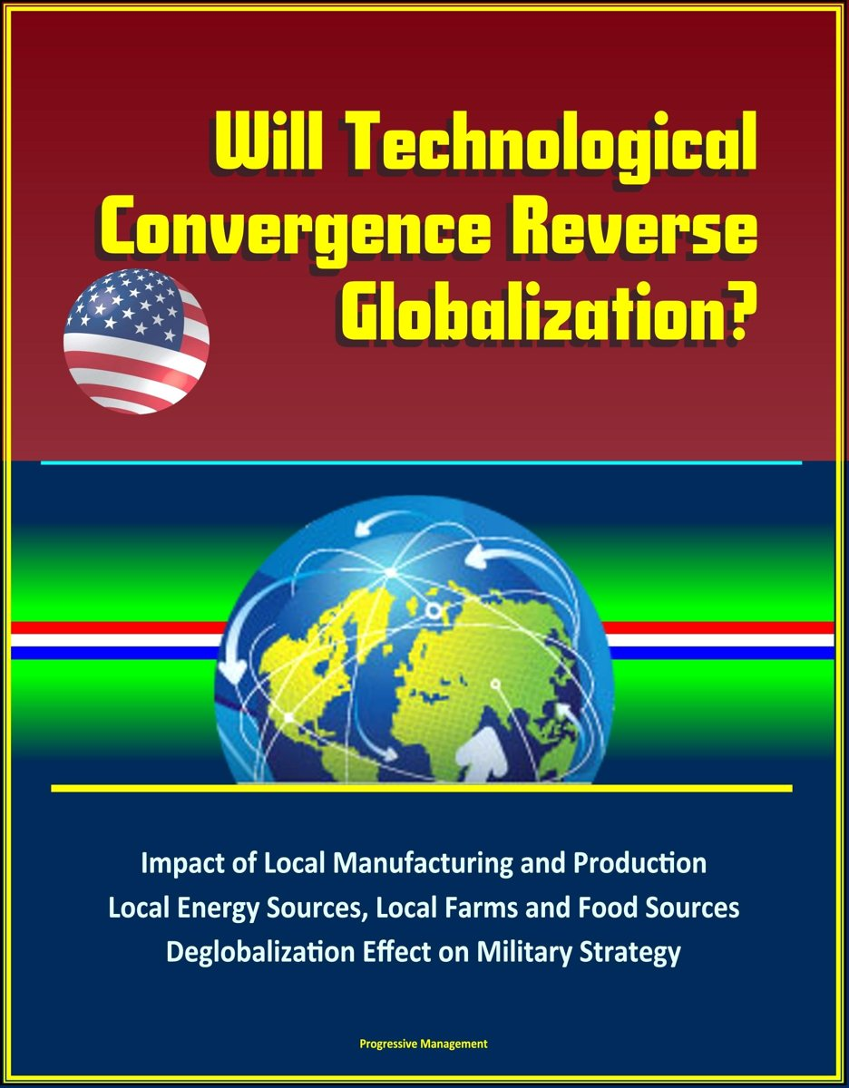 Will Technological Convergence Reverse Globalization? Impact of Local Manufacturing and Production, Local Energy Sources, Local Farms and Food Sources, Deglobalization Effect on Military Stra