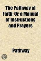 The Pathway of Faith; Or, a Manual of Instructions and Prayers. Or, a Manual of Instructions and Prayers