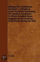 Jottings Of A Gentleman Gardener - A Practical Guide To Flower Gardening For Amateur Gardeners, To Which Is Added Some Suggestions On Growing Food Plants During The War