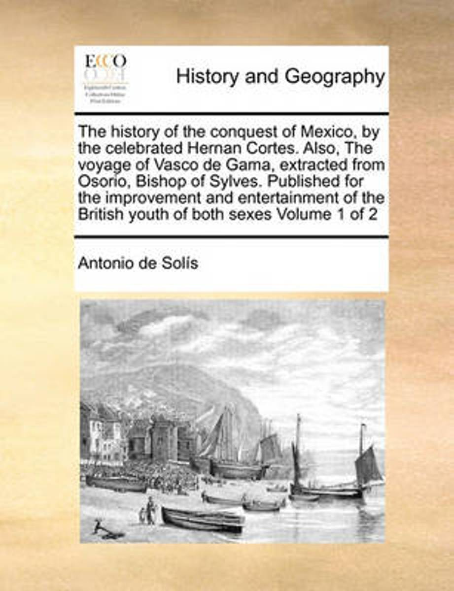 The History of the Conquest of Mexico, by the Celebrated Hernan Cortes. Also, the Voyage of Vasco de Gama, Extracted from Osorio, Bishop of Sylves. Published for the Improvement and Entertain