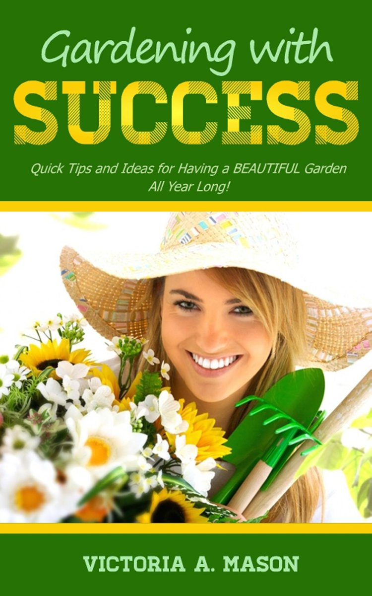 Gardening with Success: Quick Tips and Ideas for Having a BEAUTIFUL Garden ALL YEAR Long!