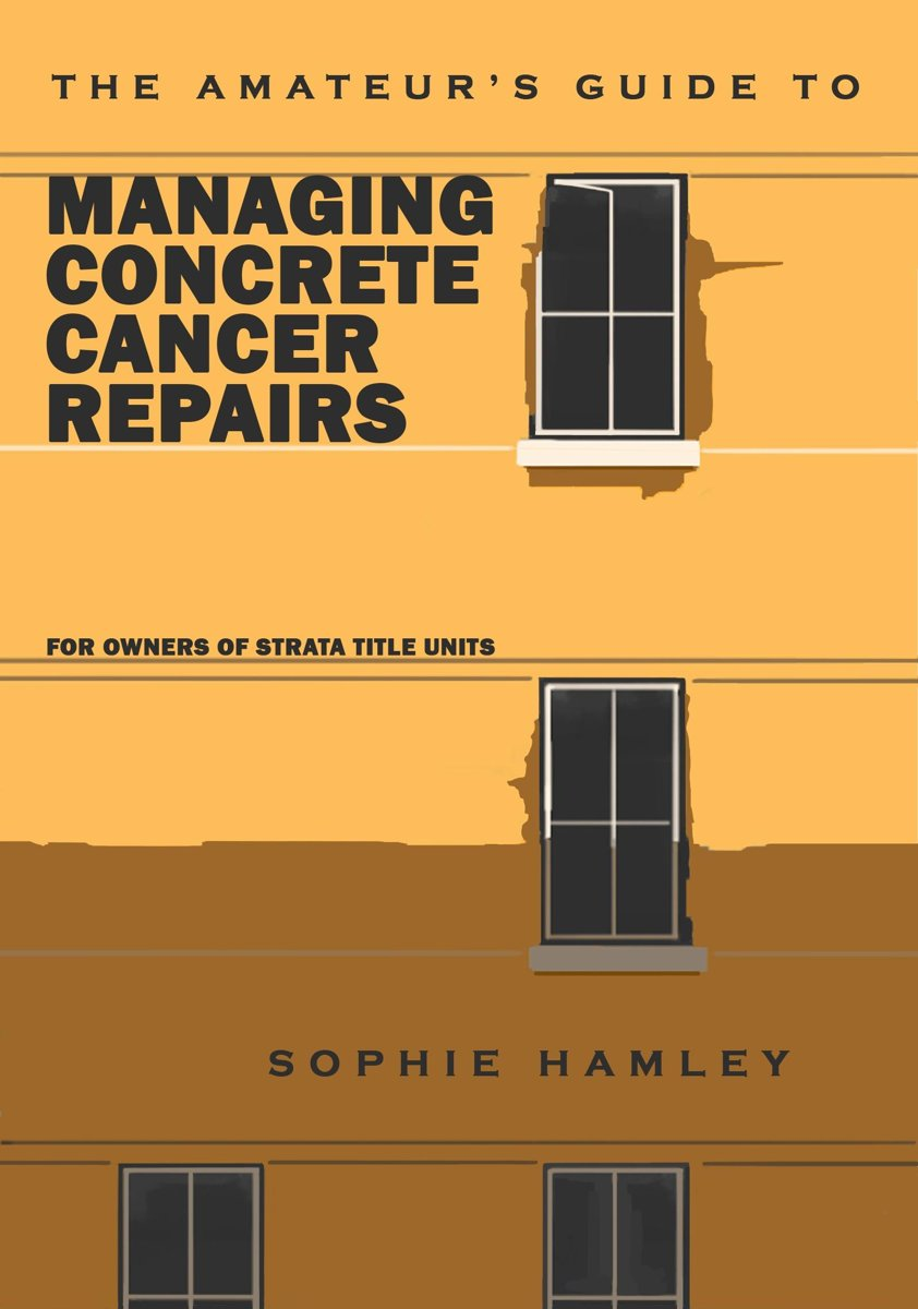 The Amateur's Guide to Managing Concrete Cancer Repairs: For owners of strata title units