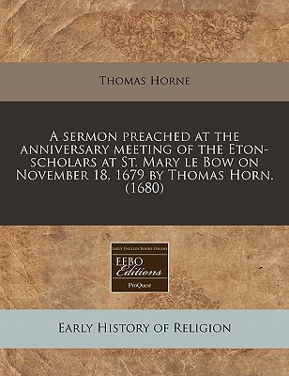 A Sermon Preached at the Anniversary Meeting of the Eton-Scholars at St. Mary Le Bow on November 18, 1679 by Thomas Horn. (1680)