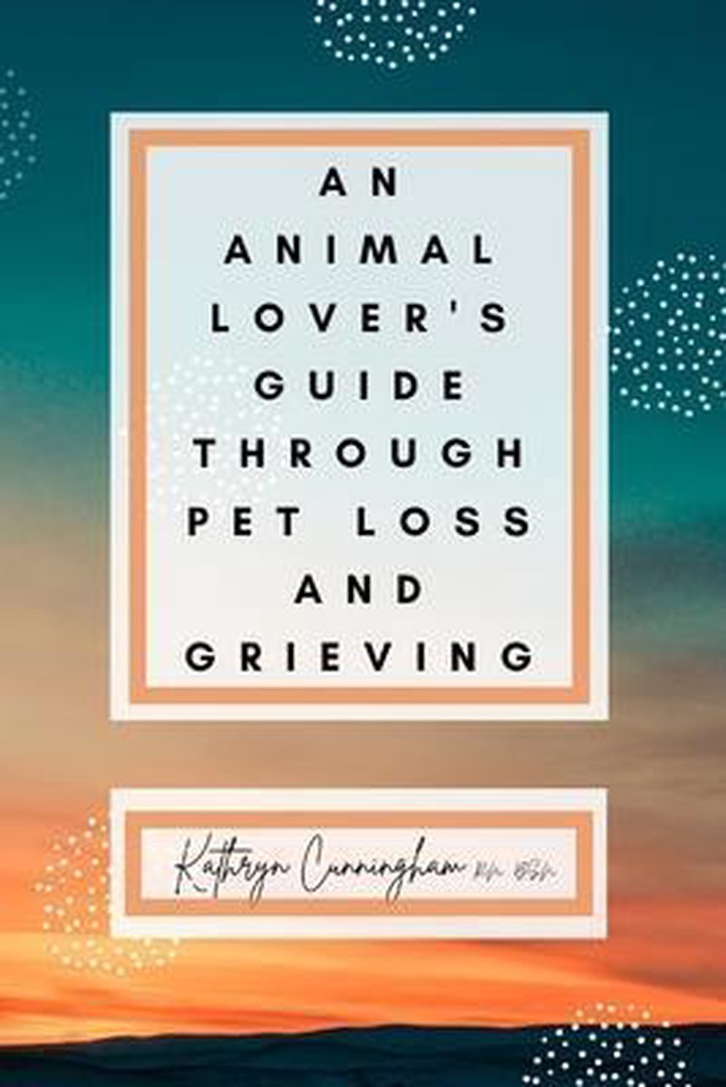 An Animal Lover's Guide Through Pet Loss and Grieving
