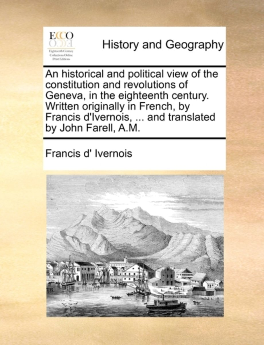 An Historical and Political View of the Constitution and Revolutions of Geneva, in the Eighteenth Century. Written Originally in French, by Francis D'Ivernois, ... and Translated by John Fare