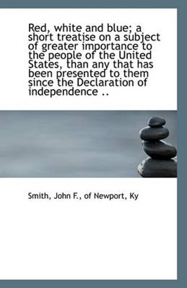 Red, White and Blue; A Short Treatise on a Subject of Greater Importance to the People of the United