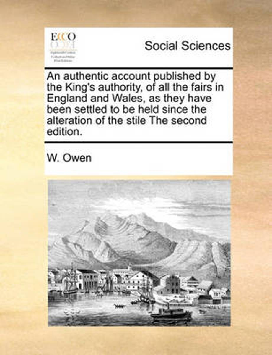 An Authentic Account Published by the King's Authority, of All the Fairs in England and Wales, as They Have Been Settled to Be Held Since the Alteration of the Stile the Second Edition