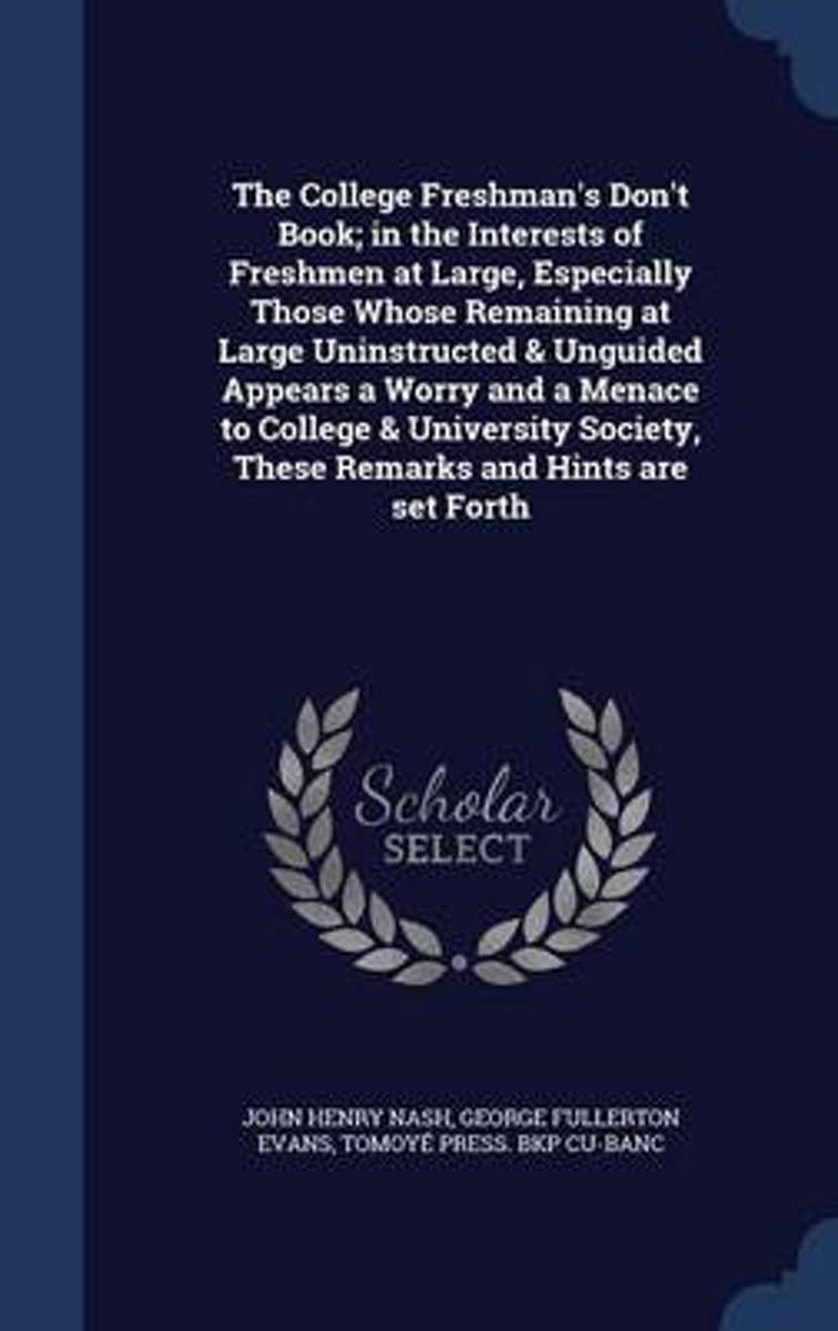 The College Freshman's Don't Book; In the Interests of Freshmen at Large, Especially Those Whose Remaining at Large Uninstructed & Unguided Appears a Worry and a Menace to College & Universit