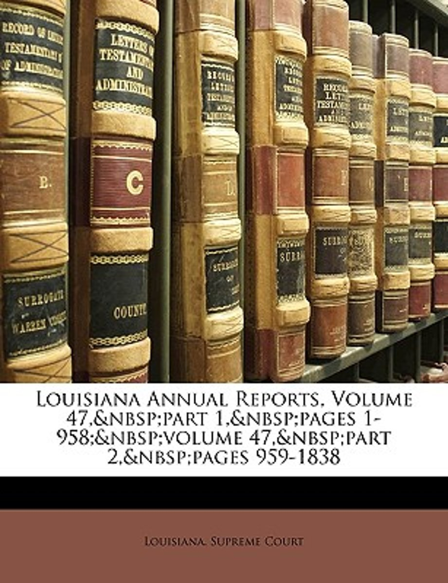 Louisiana Annual Reports, Volume 47, Part 1, Pages 1-958; Volume 47, Part 2, Pages 959-1838