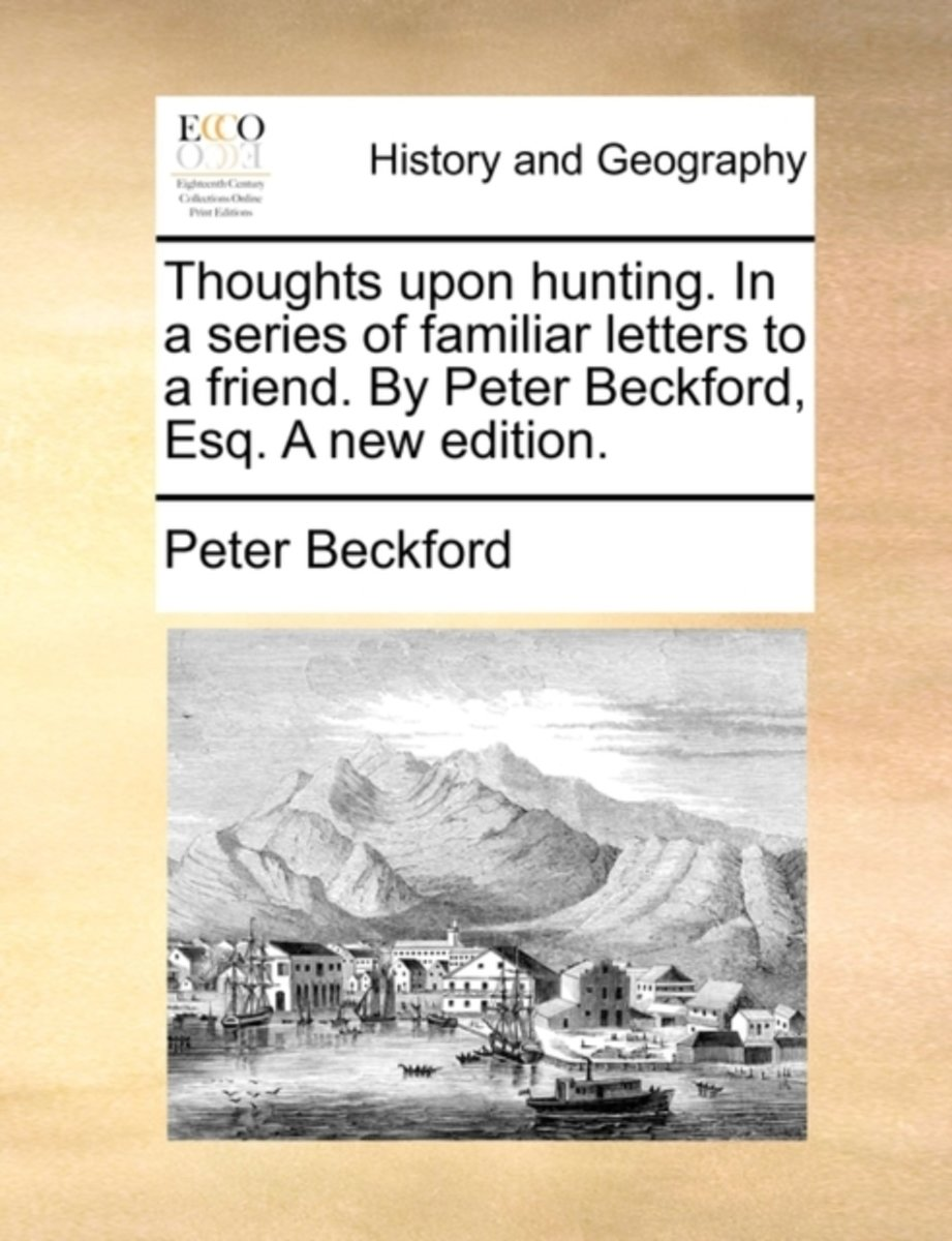 Thoughts Upon Hunting. in a Series of Familiar Letters to a Friend. by Peter Beckford, Esq. a New Edition.