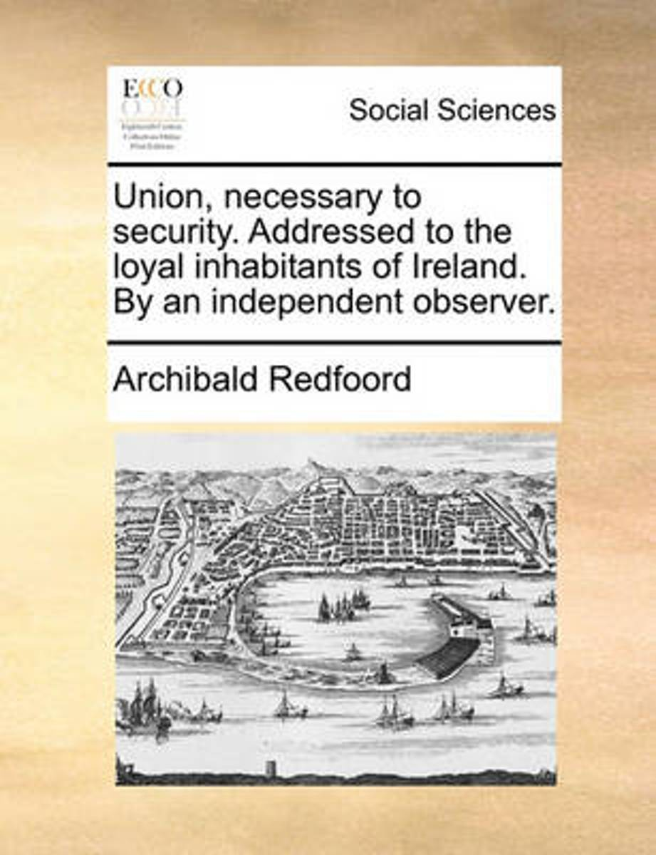 Union, Necessary to Security. Addressed to the Loyal Inhabitants of Ireland. by an Independent Observer