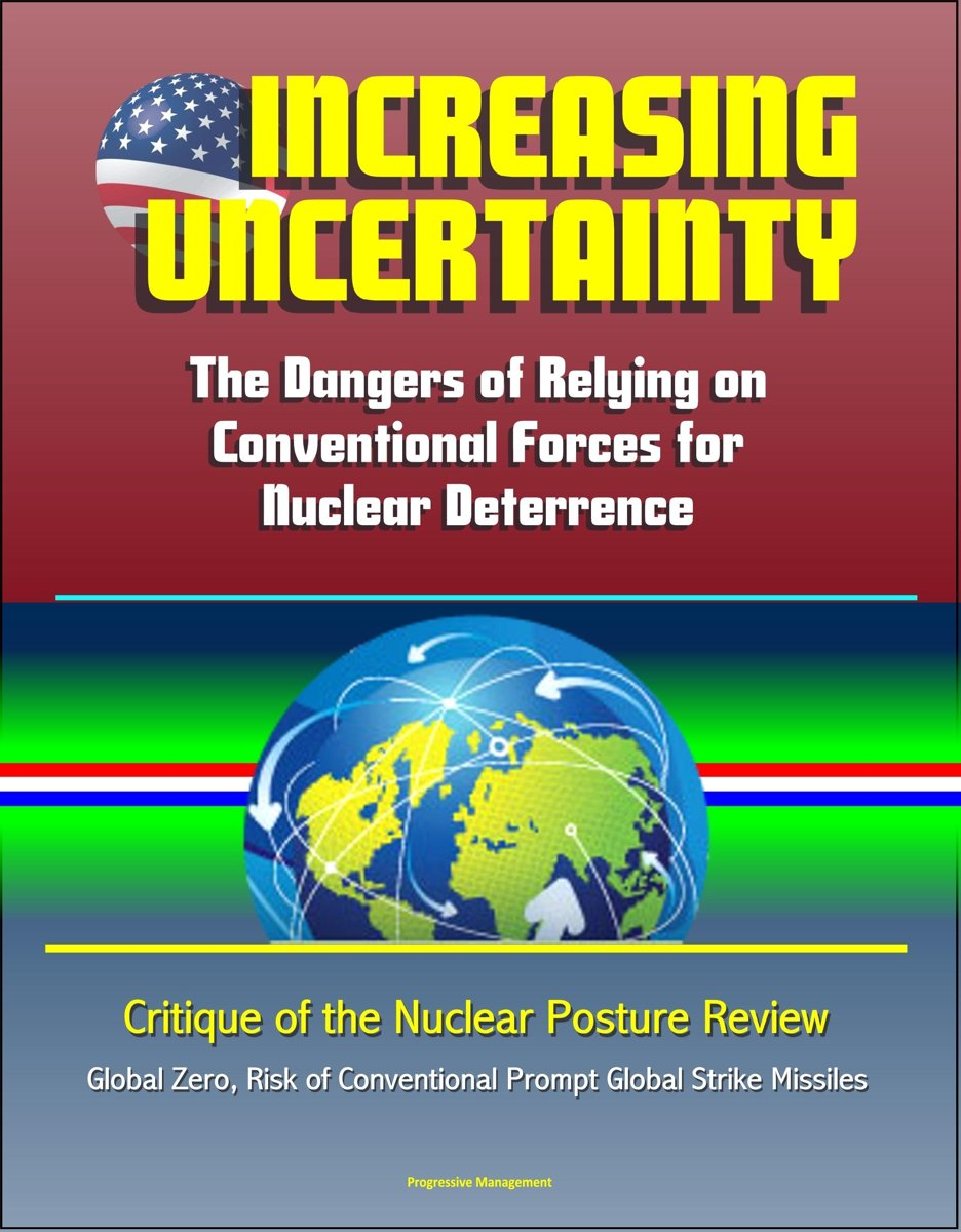 Increasing Uncertainty: The Dangers of Relying on Conventional Forces for Nuclear Deterrence - Critique of the Nuclear Posture Review, Global Zero, Risk of Conventional Prompt Global Strike M
