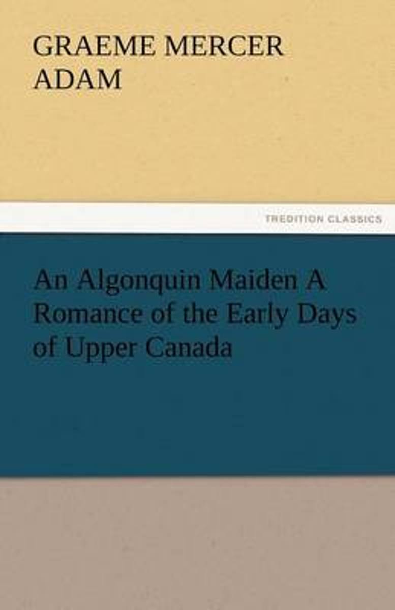 An Algonquin Maiden a Romance of the Early Days of Upper Canada