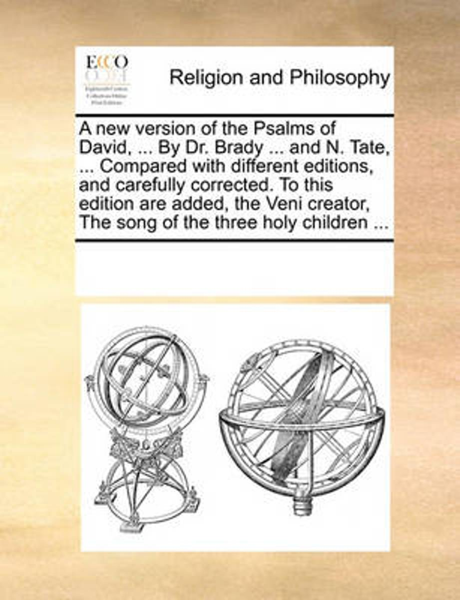 A New Version of the Psalms of David, ... by Dr. Brady ... and N. Tate, ... Compared with Different Editions, and Carefully Corrected. to This Edition Are Added, the Veni Creator, the Song of